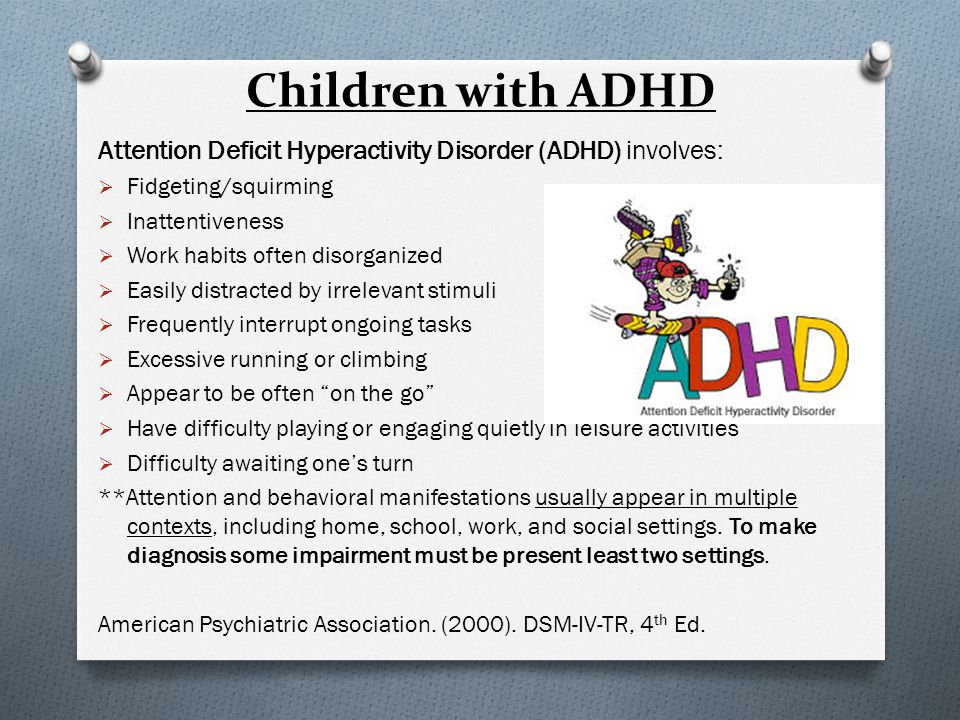Children with ADHD Attention Deficit Hyperactivity Disorder (ADHD) involves:  Fidgeting/squirming  Inattentiveness  Work habits often disorganized  Easily distracted by irrelevant stimuli  Frequently interrupt ongoing tasks  Excessive running or climbing  Appear to be often on the go  Have difficulty playing or engaging quietly in leisure activities  Difficulty awaiting one's turn **Attention and behavioral manifestations usually appear in multiple contexts, including home, school, work, and social settings.