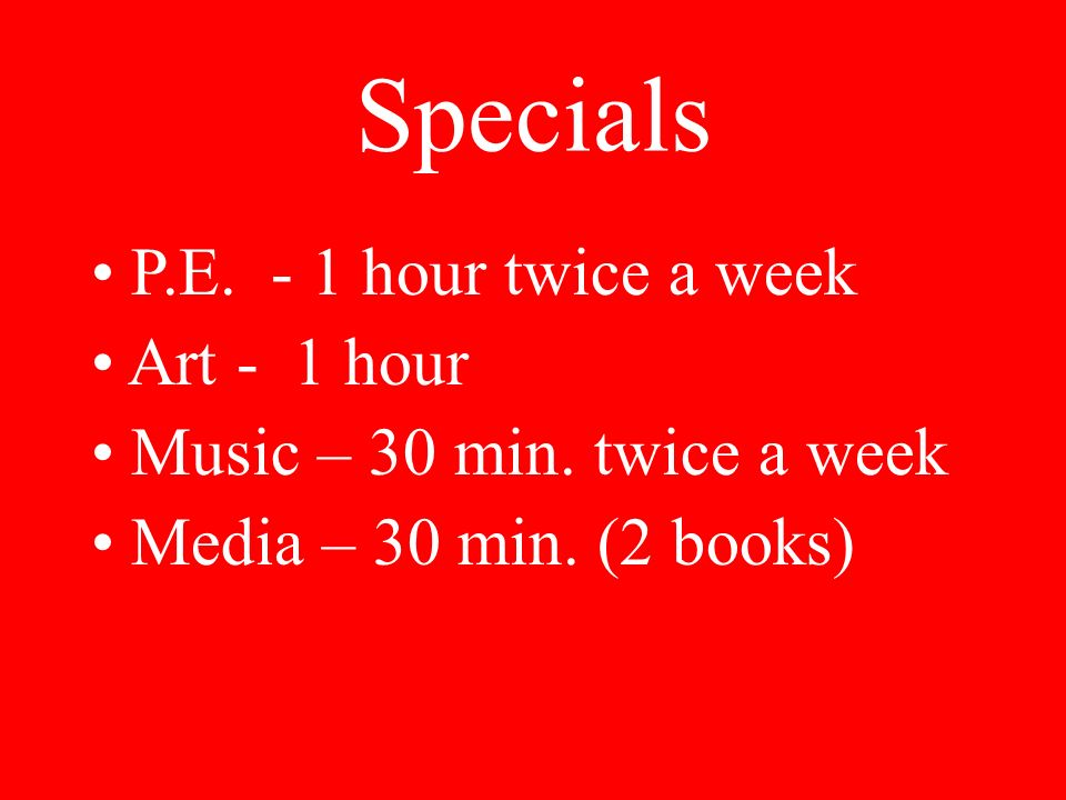 Specials P.E. - 1 hour twice a week Art - 1 hour Music – 30 min.