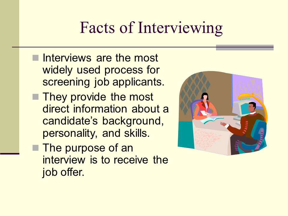 Facts of Interviewing Interviews are the most widely used process for screening job applicants.