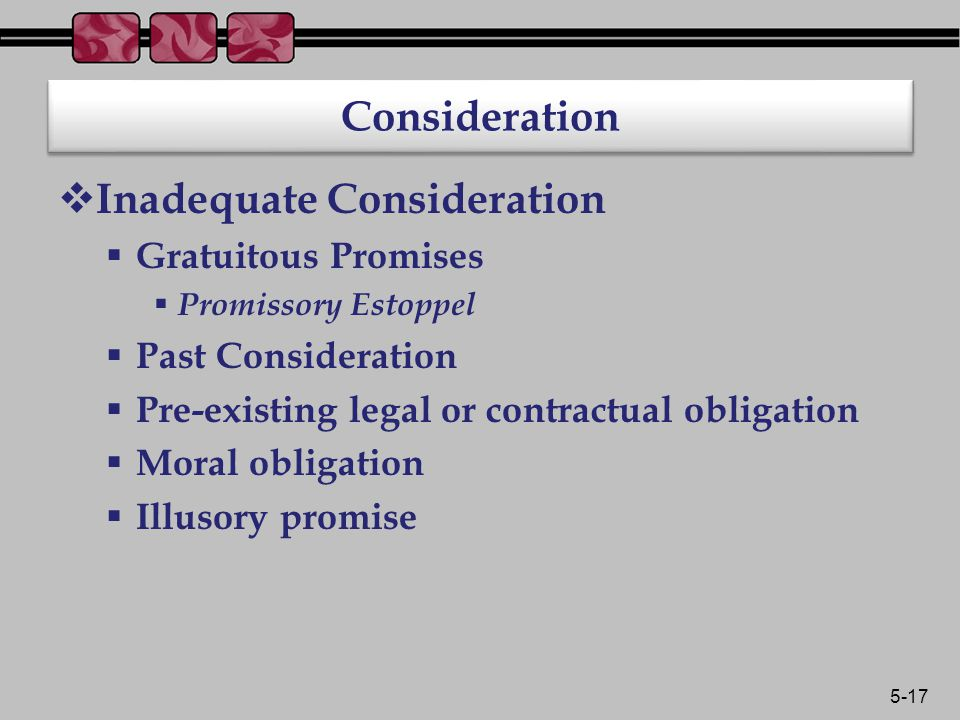 5-17 Consideration  Inadequate Consideration  Gratuitous Promises  Promissory Estoppel  Past Consideration  Pre-existing legal or contractual obligation  Moral obligation  Illusory promise