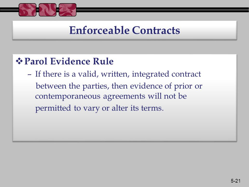 5-21 Enforceable Contracts  Parol Evidence Rule –If there is a valid, written, integrated contract between the parties, then evidence of prior or contemporaneous agreements will not be permitted to vary or alter its terms.
