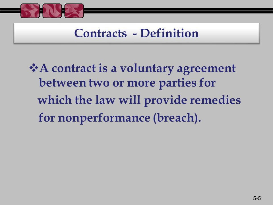5-5 Contracts - Definition  A contract is a voluntary agreement between two or more parties for which the law will provide remedies for nonperformance (breach).
