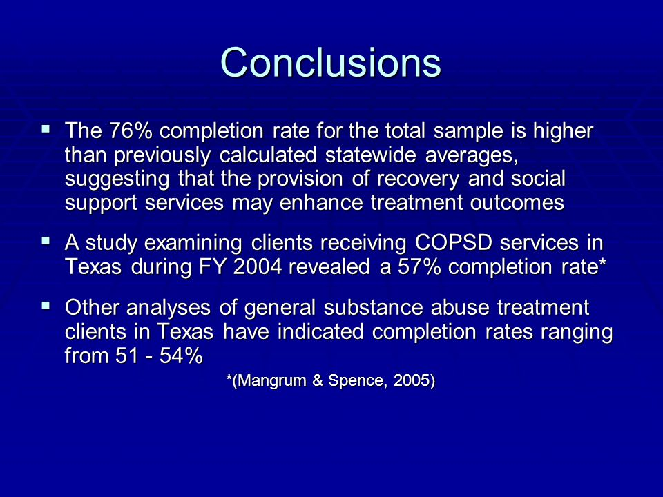 Conclusions  The 76% completion rate for the total sample is higher than previously calculated statewide averages, suggesting that the provision of recovery and social support services may enhance treatment outcomes  A study examining clients receiving COPSD services in Texas during FY 2004 revealed a 57% completion rate*  Other analyses of general substance abuse treatment clients in Texas have indicated completion rates ranging from % *(Mangrum & Spence, 2005)