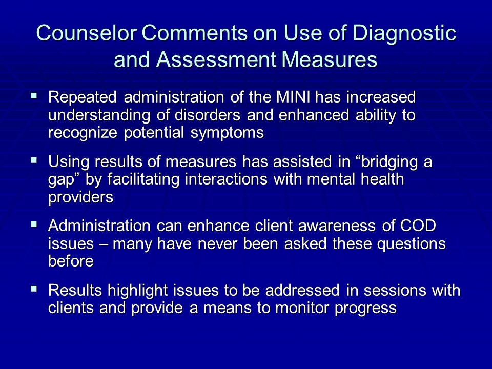 Counselor Comments on Use of Diagnostic and Assessment Measures  Repeated administration of the MINI has increased understanding of disorders and enhanced ability to recognize potential symptoms  Using results of measures has assisted in bridging a gap by facilitating interactions with mental health providers  Administration can enhance client awareness of COD issues – many have never been asked these questions before  Results highlight issues to be addressed in sessions with clients and provide a means to monitor progress