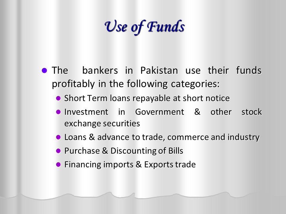 Use of Funds The bankers in Pakistan use their funds profitably in the following categories: The bankers in Pakistan use their funds profitably in the following categories: Short Term loans repayable at short notice Short Term loans repayable at short notice Investment in Government & other stock exchange securities Investment in Government & other stock exchange securities Loans & advance to trade, commerce and industry Loans & advance to trade, commerce and industry Purchase & Discounting of Bills Purchase & Discounting of Bills Financing imports & Exports trade Financing imports & Exports trade