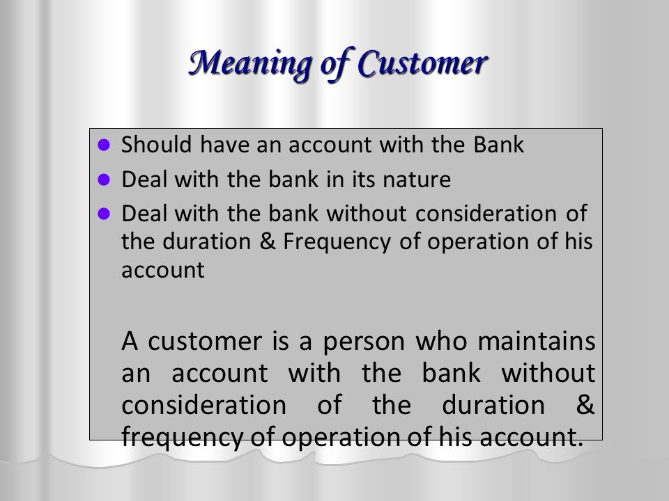 Meaning of Customer Should have an account with the Bank Deal with the bank in its nature Deal with the bank without consideration of the duration & Frequency of operation of his account A customer is a person who maintains an account with the bank without consideration of the duration & frequency of operation of his account.