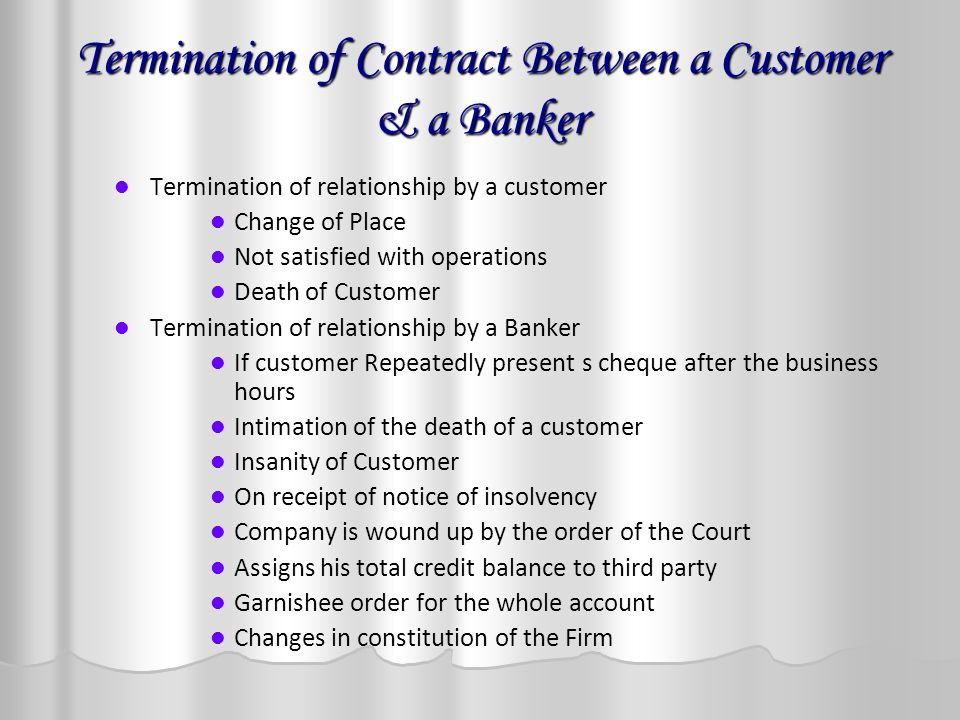 Termination of Contract Between a Customer & a Banker Termination of relationship by a customer Change of Place Not satisfied with operations Death of Customer Termination of relationship by a Banker If customer Repeatedly present s cheque after the business hours Intimation of the death of a customer Insanity of Customer On receipt of notice of insolvency Company is wound up by the order of the Court Assigns his total credit balance to third party Garnishee order for the whole account Changes in constitution of the Firm