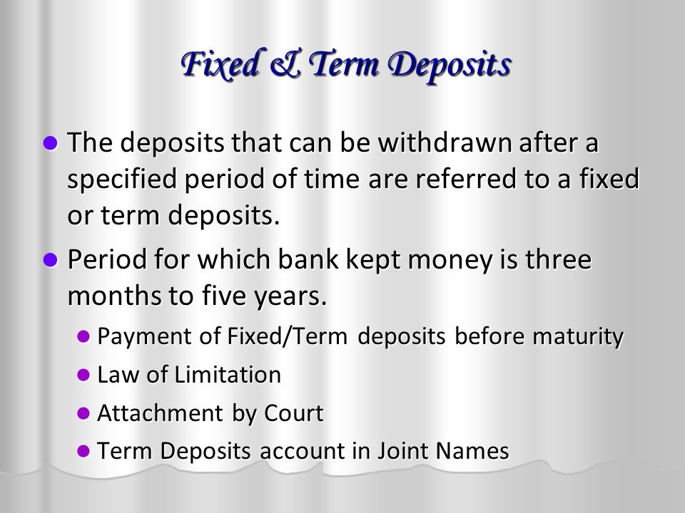 Fixed & Term Deposits The deposits that can be withdrawn after a specified period of time are referred to a fixed or term deposits.