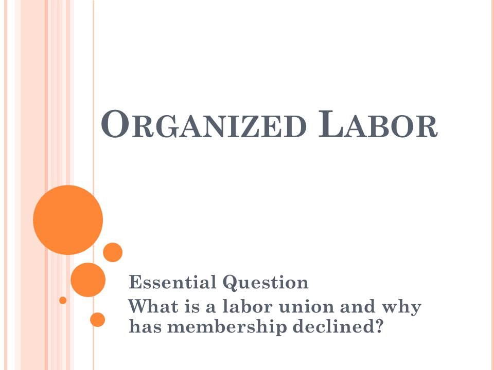 Essential Question What is a labor union and why has membership declined O RGANIZED L ABOR