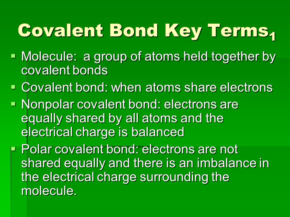 Covalent Bond Key Terms 1  Molecule: a group of atoms held together by covalent bonds  Covalent bond: when atoms share electrons  Nonpolar covalent bond: electrons are equally shared by all atoms and the electrical charge is balanced  Polar covalent bond: electrons are not shared equally and there is an imbalance in the electrical charge surrounding the molecule.