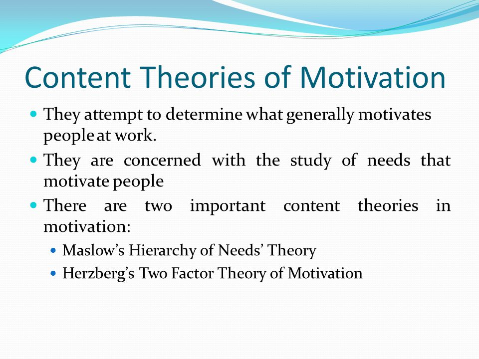 Content Theories of Motivation They attempt to determine what generally motivates people at work.