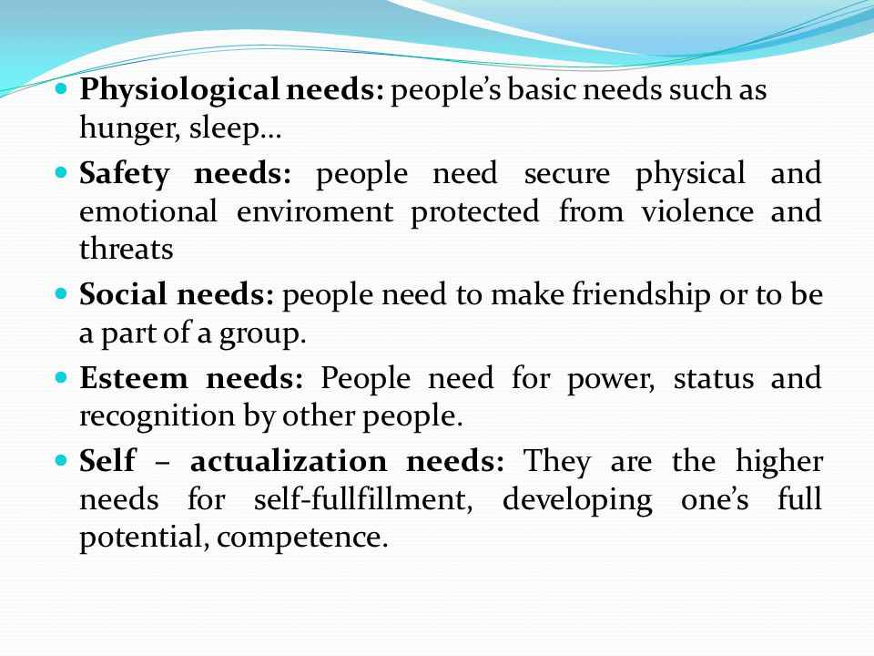 Physiological needs: people's basic needs such as hunger, sleep… Safety needs: people need secure physical and emotional enviroment protected from violence and threats Social needs: people need to make friendship or to be a part of a group.