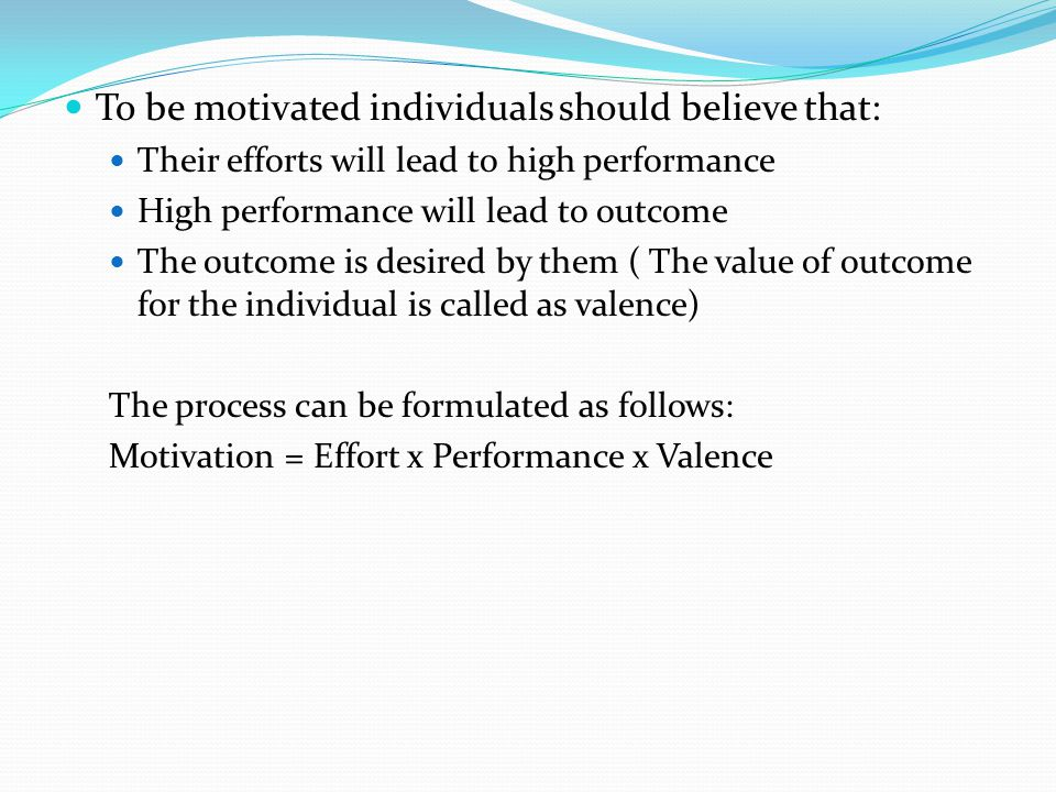 To be motivated individuals should believe that: Their efforts will lead to high performance High performance will lead to outcome The outcome is desired by them ( The value of outcome for the individual is called as valence) The process can be formulated as follows: Motivation = Effort x Performance x Valence
