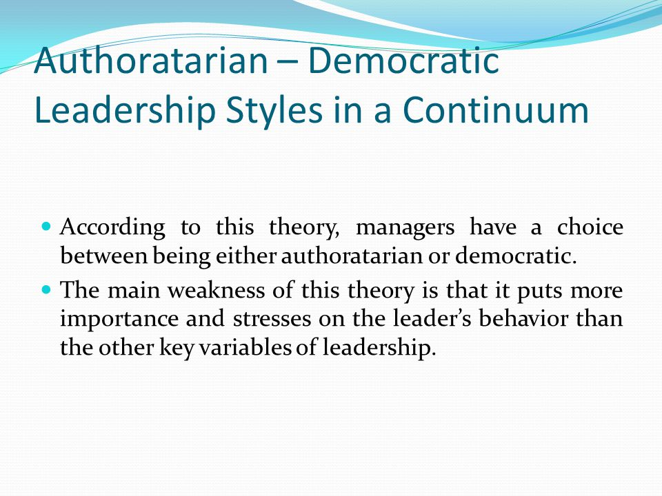 Authoratarian – Democratic Leadership Styles in a Continuum According to this theory, managers have a choice between being either authoratarian or democratic.