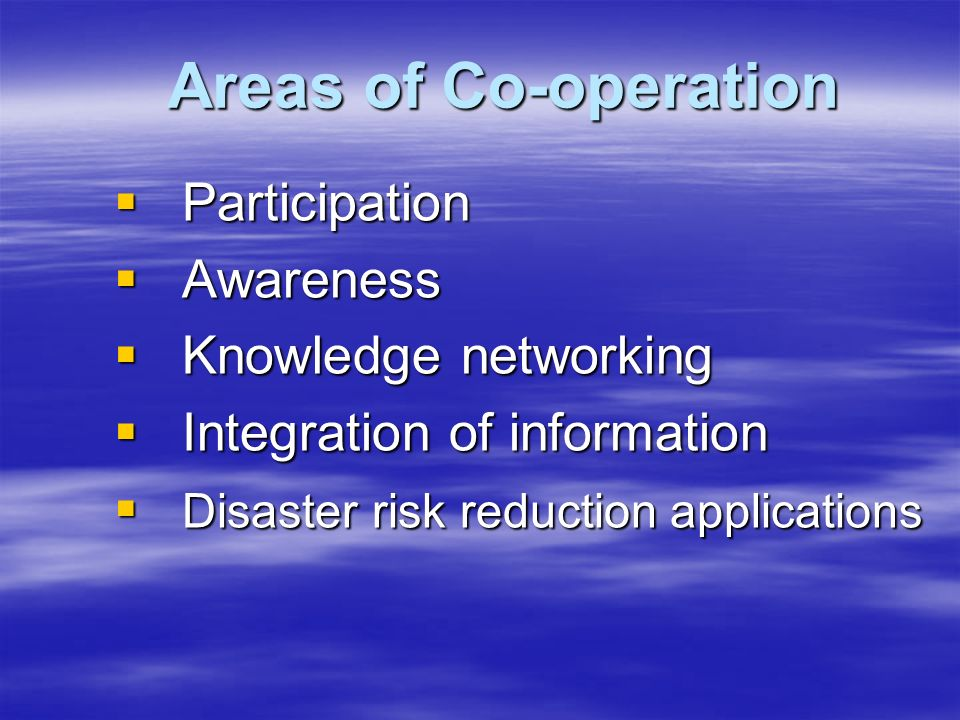 Areas of Co-operation  Participation  Awareness  Knowledge networking  Integration of information  Disaster risk reduction applications