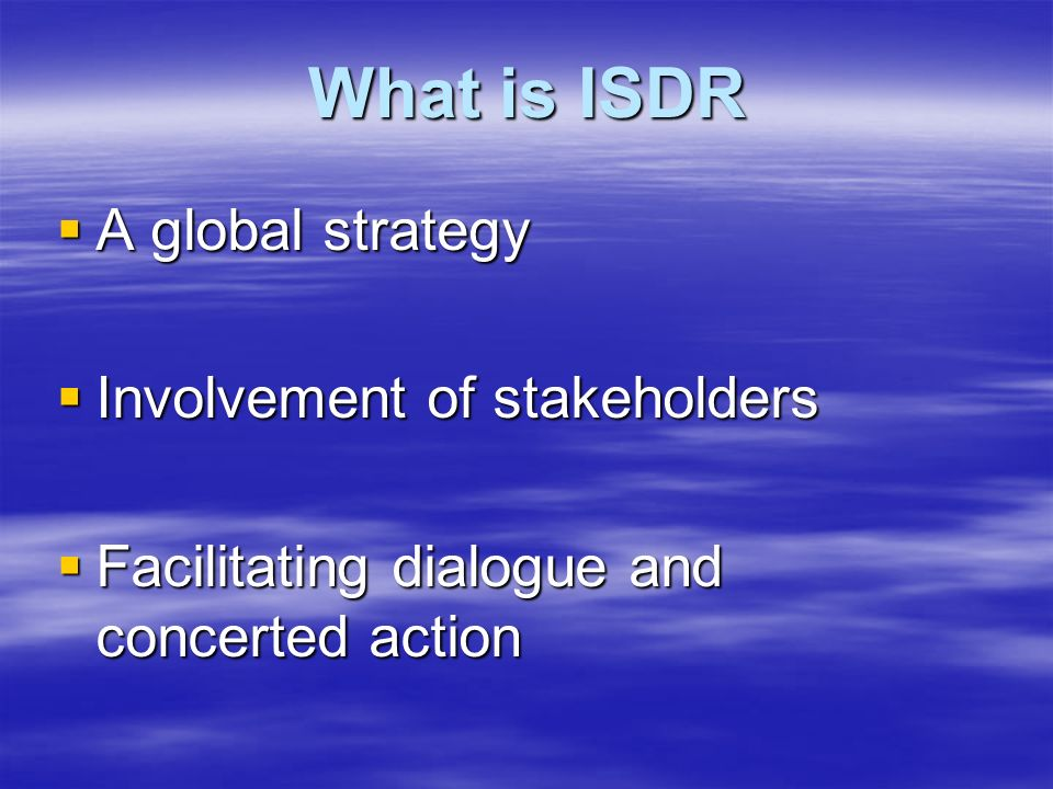 What is ISDR  A global strategy  Involvement of stakeholders  Facilitating dialogue and concerted action