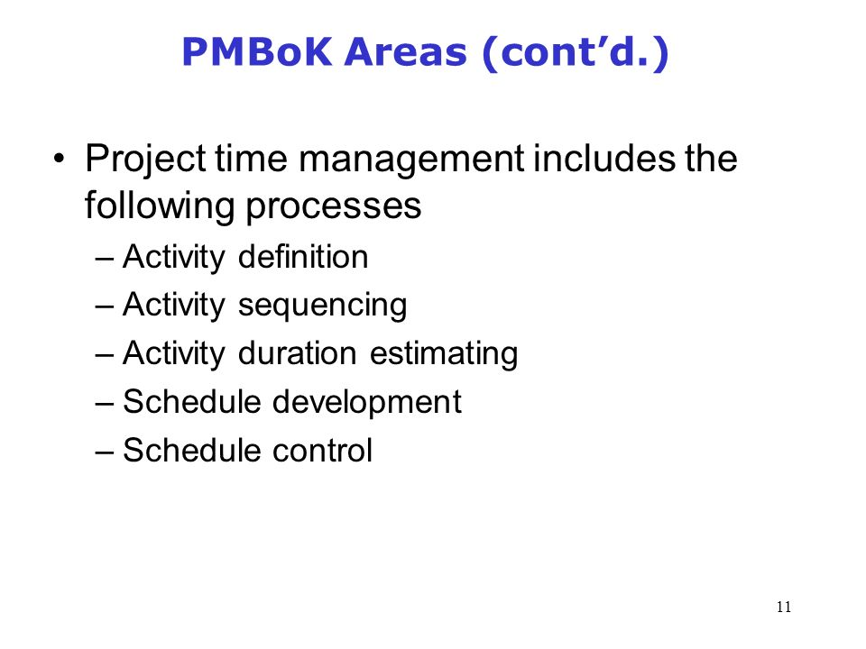 11 PMBoK Areas (cont'd.) Project time management includes the following processes –Activity definition –Activity sequencing –Activity duration estimating –Schedule development –Schedule control Management of Information Security, 3rd Edition