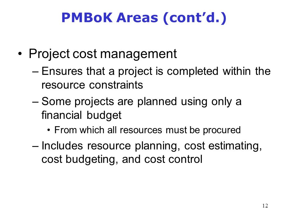 12 PMBoK Areas (cont'd.) Project cost management –Ensures that a project is completed within the resource constraints –Some projects are planned using only a financial budget From which all resources must be procured –Includes resource planning, cost estimating, cost budgeting, and cost control Management of Information Security, 3rd Edition