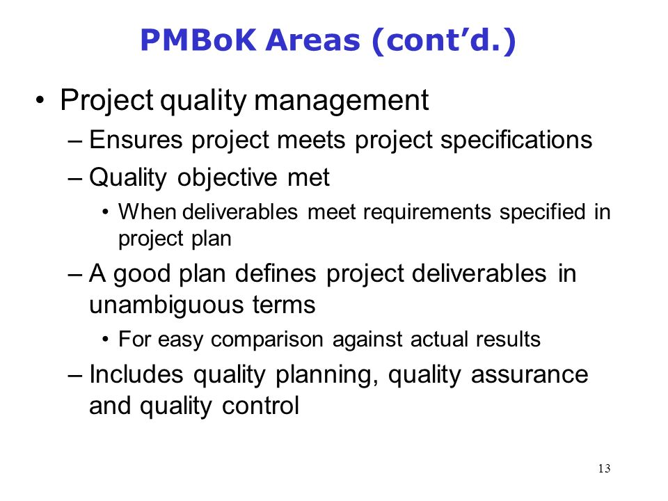 13 PMBoK Areas (cont'd.) Project quality management –Ensures project meets project specifications –Quality objective met When deliverables meet requirements specified in project plan –A good plan defines project deliverables in unambiguous terms For easy comparison against actual results –Includes quality planning, quality assurance and quality control Management of Information Security, 3rd Edition