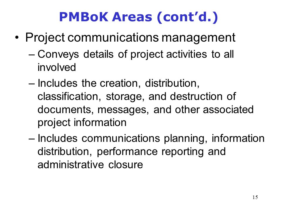 15 PMBoK Areas (cont'd.) Project communications management –Conveys details of project activities to all involved –Includes the creation, distribution, classification, storage, and destruction of documents, messages, and other associated project information –Includes communications planning, information distribution, performance reporting and administrative closure Management of Information Security, 3rd Edition