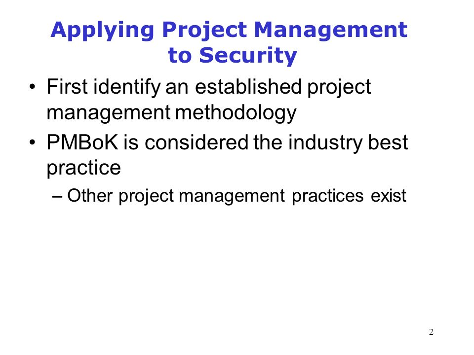 2 Applying Project Management to Security First identify an established project management methodology PMBoK is considered the industry best practice –Other project management practices exist Management of Information Security, 3rd Edition