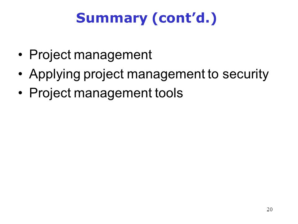 20 Summary (cont'd.) Project management Applying project management to security Project management tools Management of Information Security, 3rd Edition