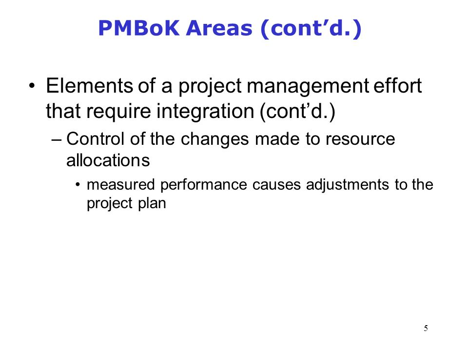 5 PMBoK Areas (cont'd.) Elements of a project management effort that require integration (cont'd.) –Control of the changes made to resource allocations measured performance causes adjustments to the project plan Management of Information Security, 3rd Edition