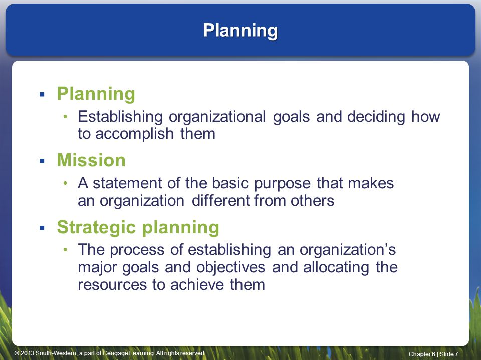 © 2013 South-Western, a part of Cengage Learning. All rights reserved. Chapter 6 | Slide 7  Planning Establishing organizational goals and deciding h