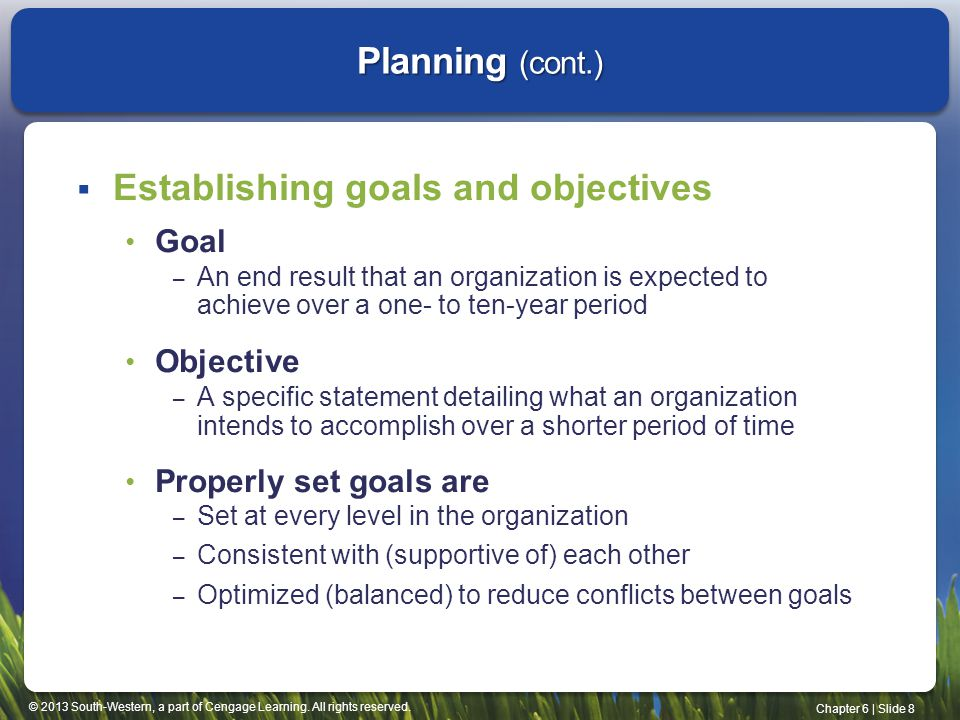 © 2013 South-Western, a part of Cengage Learning. All rights reserved. Chapter 6 | Slide 8 Planning (cont.)  Establishing goals and objectives Goal –