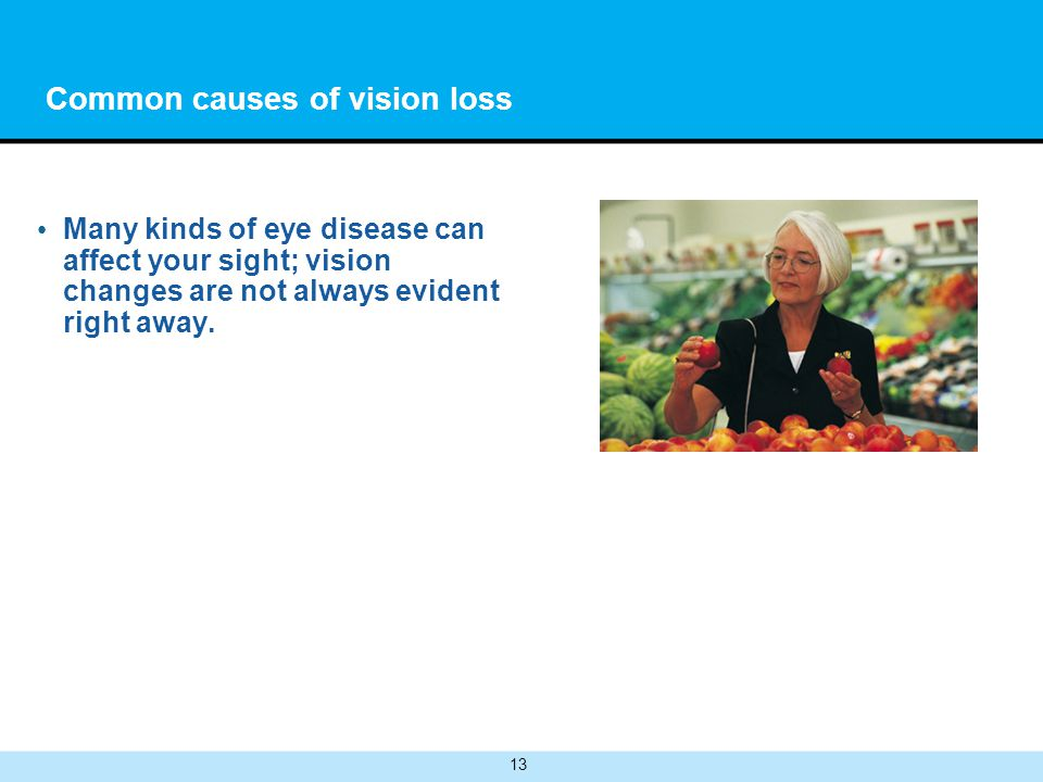 13 Common causes of vision loss Many kinds of eye disease can affect your sight; vision changes are not always evident right away.