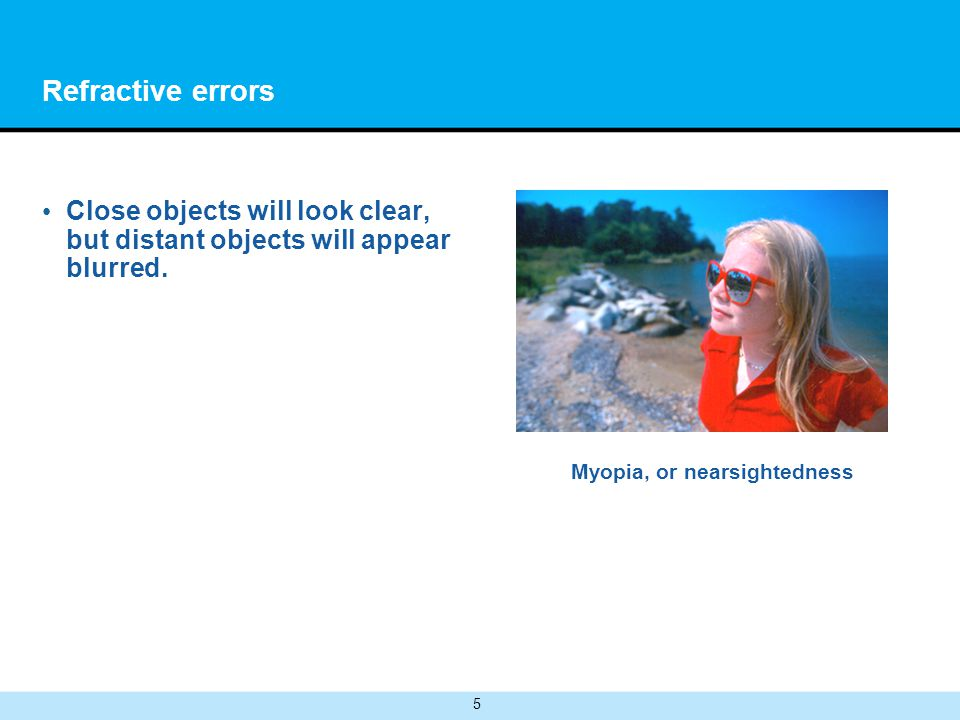 5 Refractive errors Close objects will look clear, but distant objects will appear blurred.
