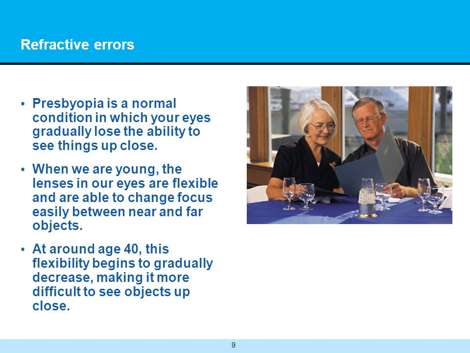 9 Refractive errors Presbyopia is a normal condition in which your eyes gradually lose the ability to see things up close.