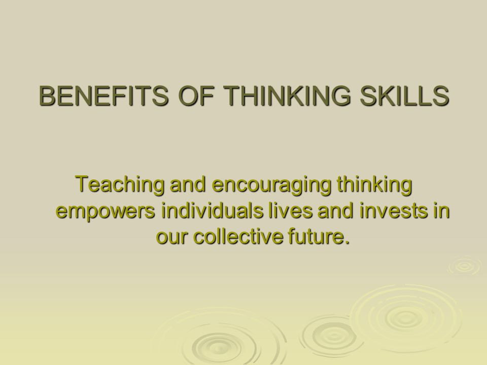 BENEFITS OF THINKING SKILLS Teaching and encouraging thinking empowers individuals lives and invests in our collective future.