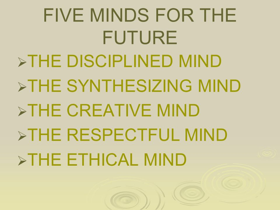 FIVE MINDS FOR THE FUTURE   THE DISCIPLINED MIND   THE SYNTHESIZING MIND   THE CREATIVE MIND   THE RESPECTFUL MIND   THE ETHICAL MIND