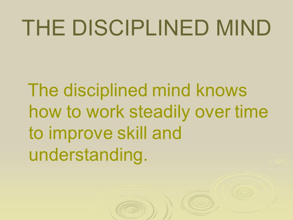 THE DISCIPLINED MIND The disciplined mind knows how to work steadily over time to improve skill and understanding.