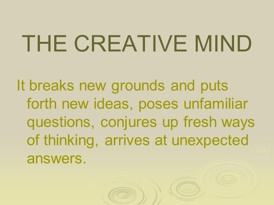 THE CREATIVE MIND It breaks new grounds and puts forth new ideas, poses unfamiliar questions, conjures up fresh ways of thinking, arrives at unexpected answers.