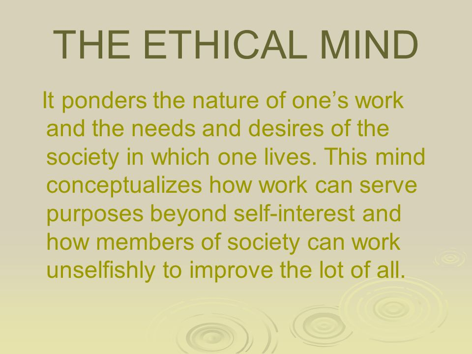 THE ETHICAL MIND It ponders the nature of one's work and the needs and desires of the society in which one lives.