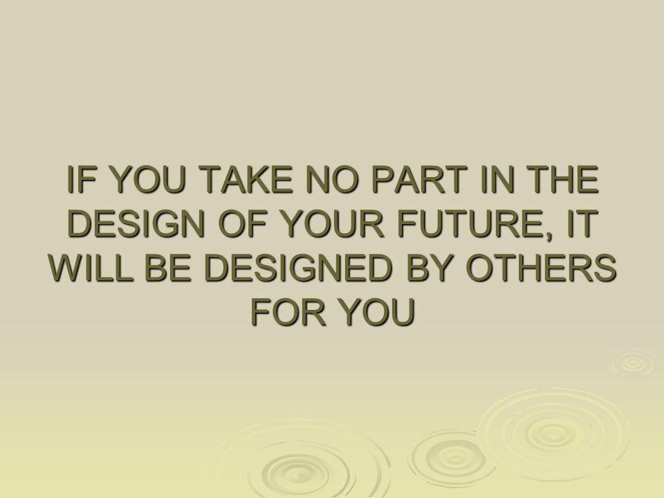 IF YOU TAKE NO PART IN THE DESIGN OF YOUR FUTURE, IT WILL BE DESIGNED BY OTHERS FOR YOU