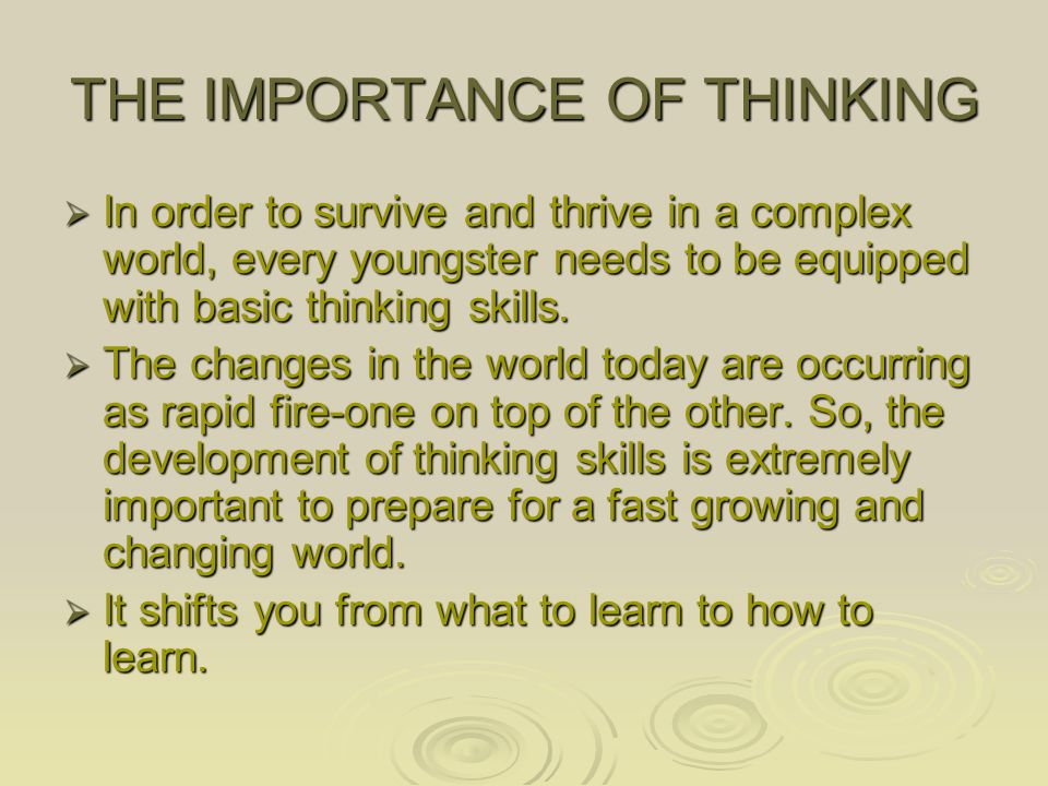 THE IMPORTANCE OF THINKING  In order to survive and thrive in a complex world, every youngster needs to be equipped with basic thinking skills.