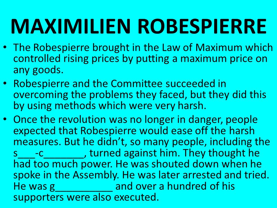 MAXIMILIEN ROBESPIERRE The Robespierre brought in the Law of Maximum which controlled rising prices by putting a maximum price on any goods.
