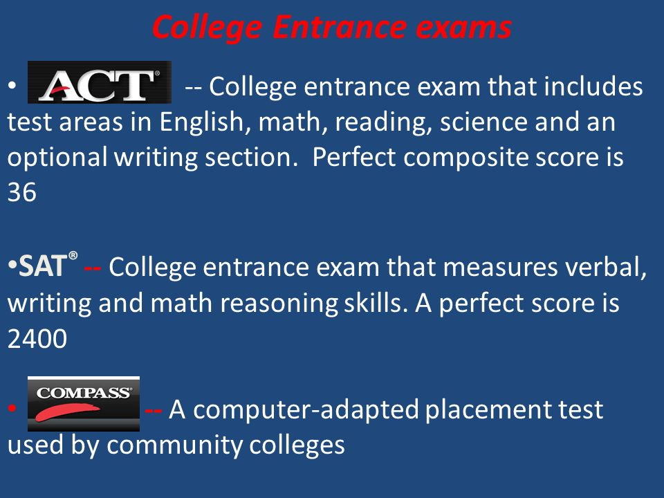 College Entrance exams -- College entrance exam that includes test areas in English, math, reading, science and an optional writing section.