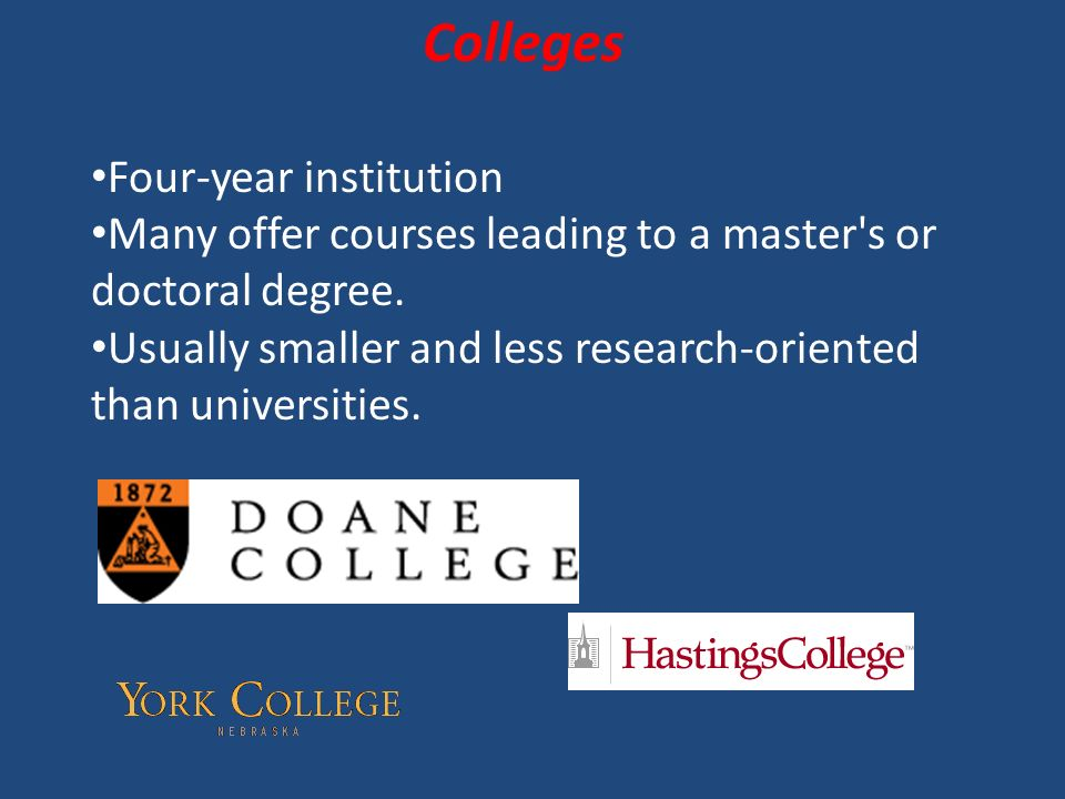 Colleges Four-year institution Many offer courses leading to a master s or doctoral degree.