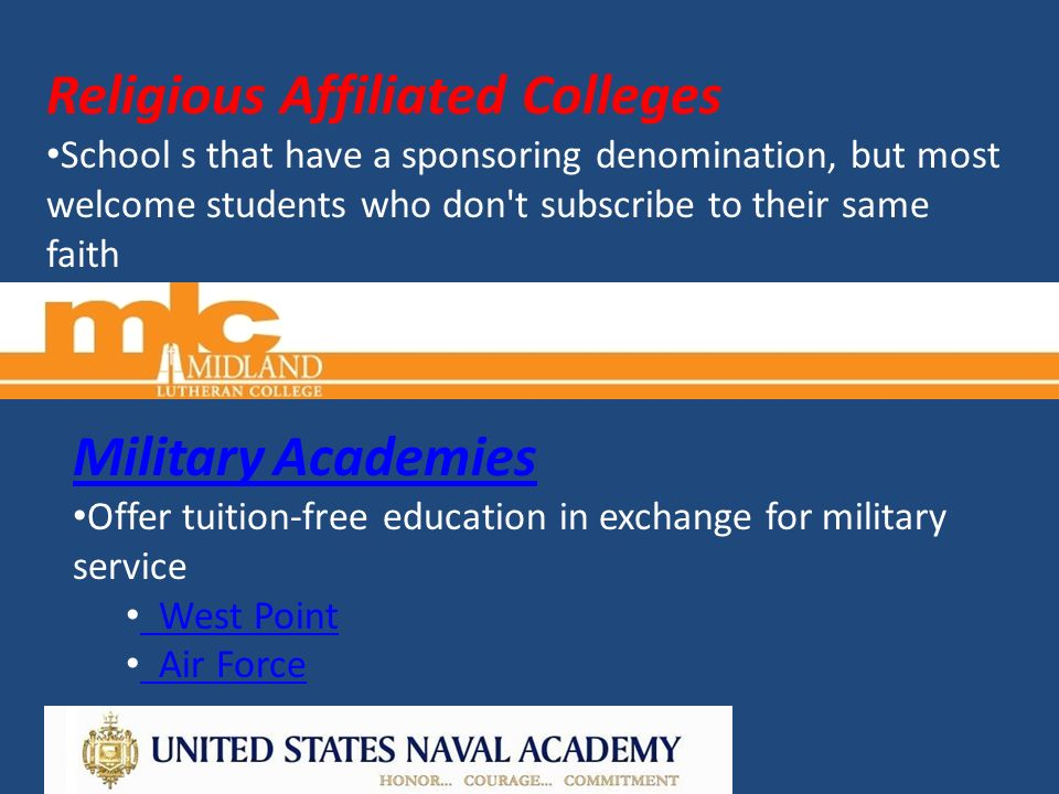 Religious Affiliated Colleges School s that have a sponsoring denomination, but most welcome students who don t subscribe to their same faith Military Academies Offer tuition-free education in exchange for military service West Point West Point Air Force
