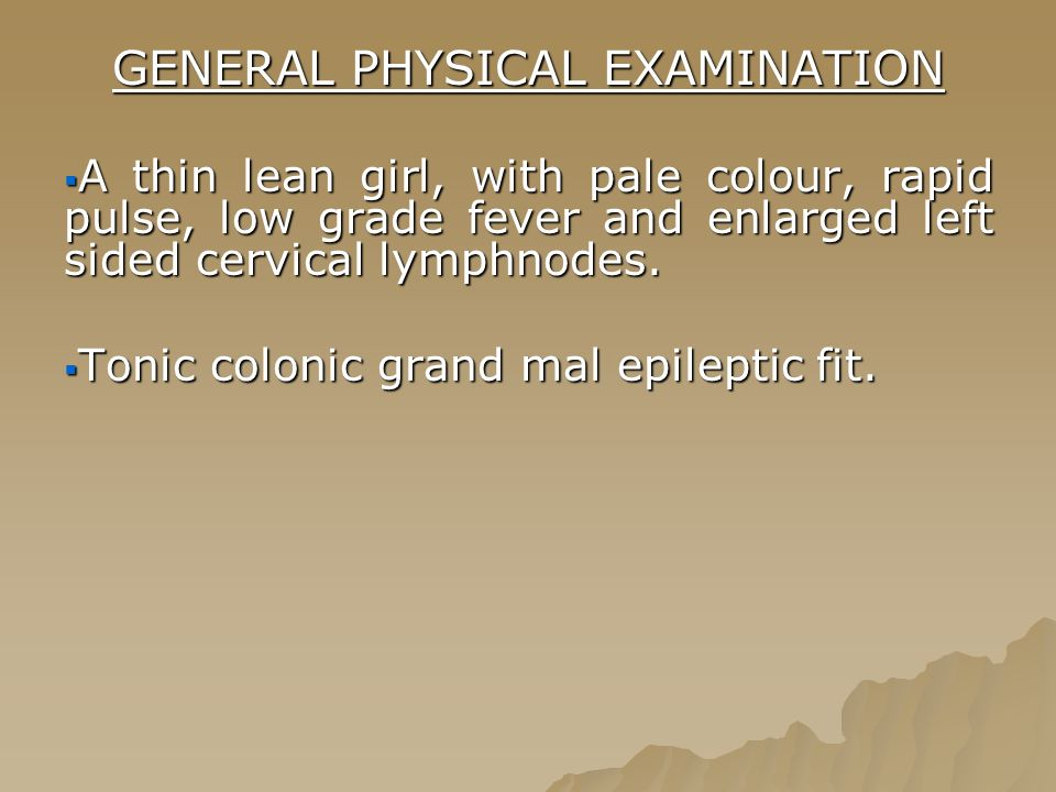GENERAL PHYSICAL EXAMINATION  A thin lean girl, with pale colour, rapid pulse, low grade fever and enlarged left sided cervical lymphnodes.