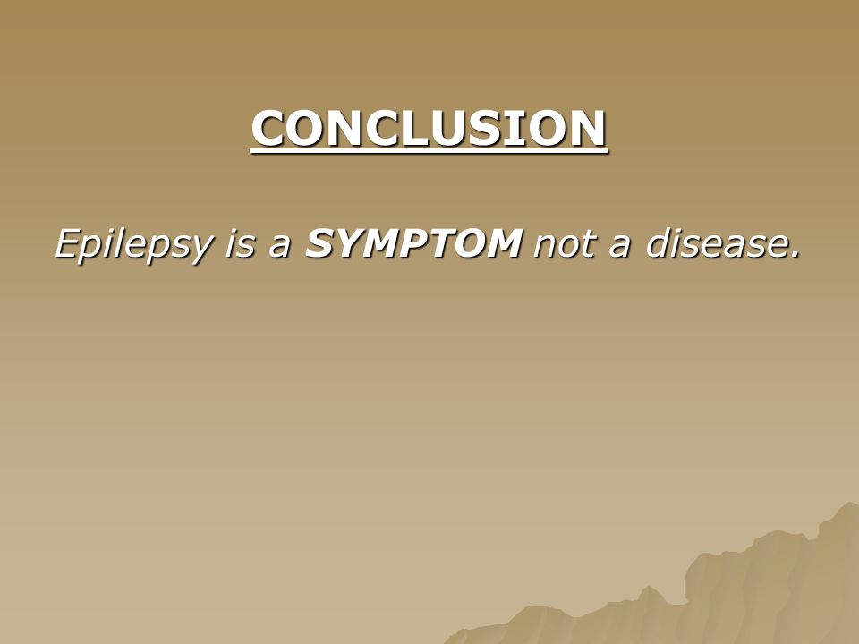 CONCLUSION Epilepsy is a SYMPTOM not a disease.