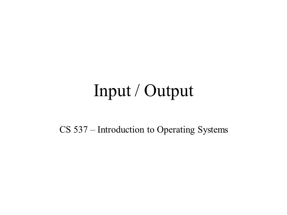 Input / Output CS 537 – Introduction to Operating Systems