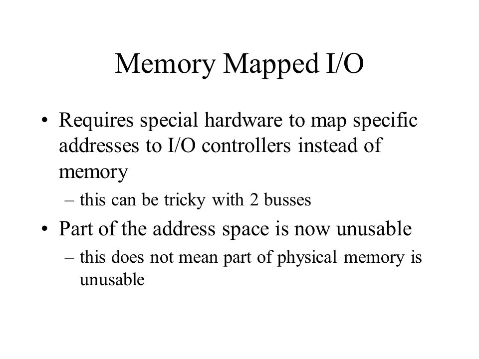 Memory Mapped I/O Requires special hardware to map specific addresses to I/O controllers instead of memory –this can be tricky with 2 busses Part of the address space is now unusable –this does not mean part of physical memory is unusable