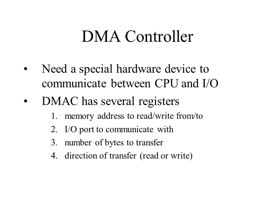 DMA Controller Need a special hardware device to communicate between CPU and I/O DMAC has several registers 1.memory address to read/write from/to 2.I/O port to communicate with 3.number of bytes to transfer 4.direction of transfer (read or write)