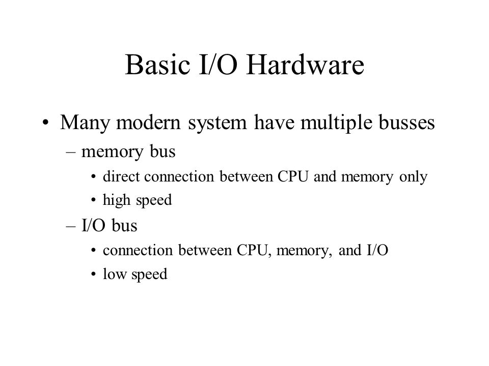 Basic I/O Hardware Many modern system have multiple busses –memory bus direct connection between CPU and memory only high speed –I/O bus connection between CPU, memory, and I/O low speed
