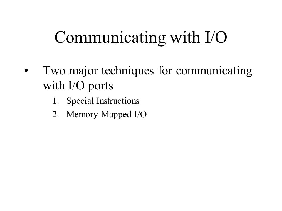 Communicating with I/O Two major techniques for communicating with I/O ports 1.Special Instructions 2.Memory Mapped I/O